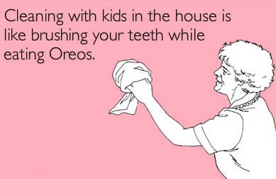 cleaning with kids in the house is like brushing your teeth while eating oreos
