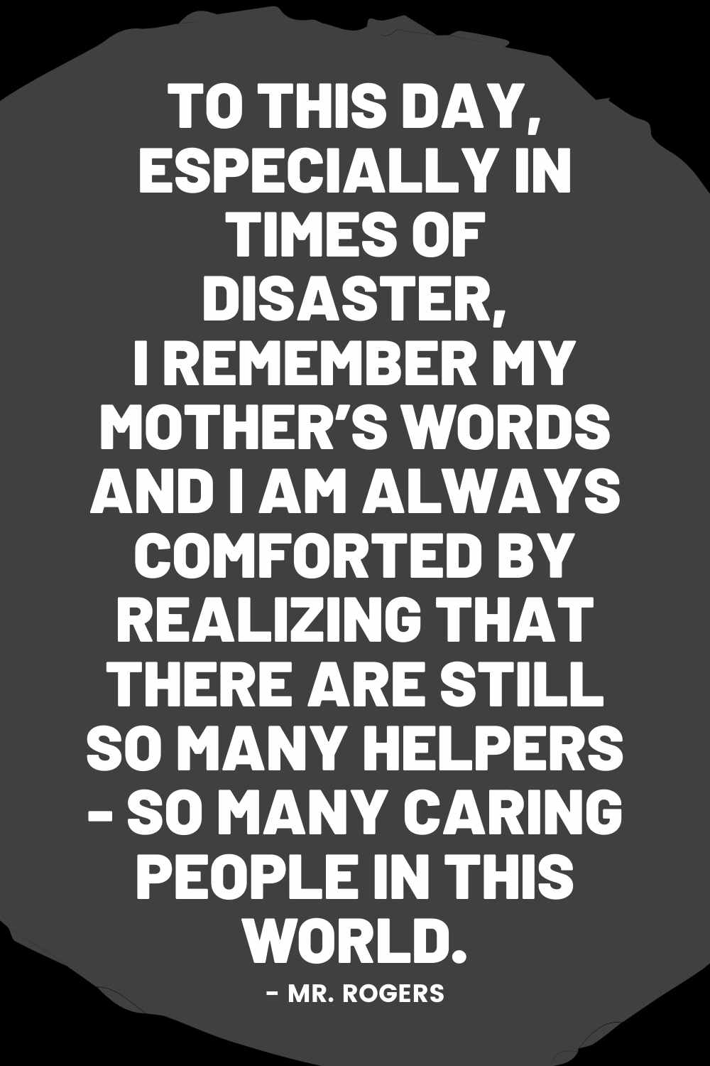 To this day, especially in times of disaster, I remember my mother's words and I am always comforted by realizing that there are still so many helpers - so many caring people in this world.  mr rogers tragedy quote