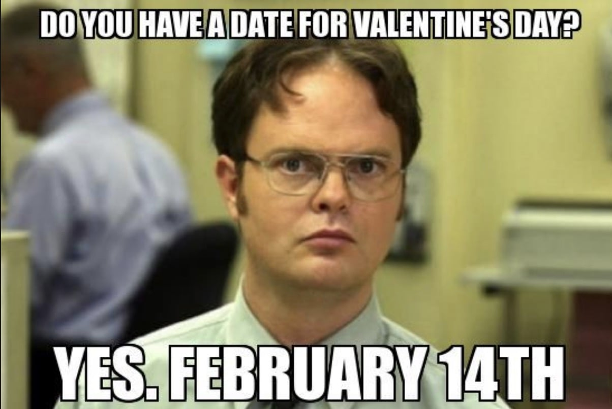 Dwight from The Office says do you have a date for valentine's day? Yes, February 14th.