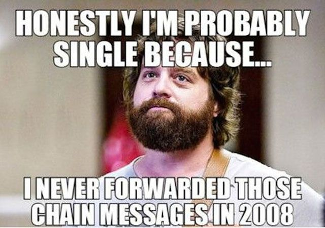 Honestly I'm probably single because i never forward those chain messages in 2008.