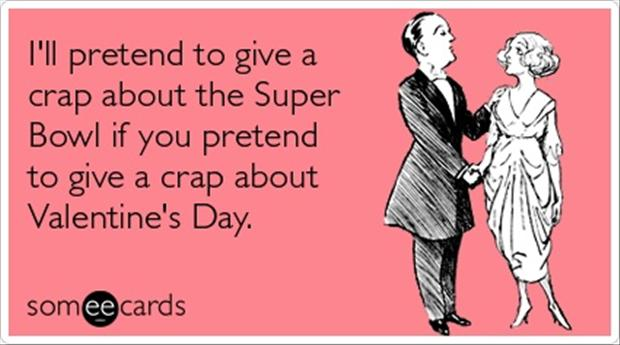 I'll pretend to give a crap about the Super Bowl if you pretend to give a crap about Valentine's day - funny valentine meme
