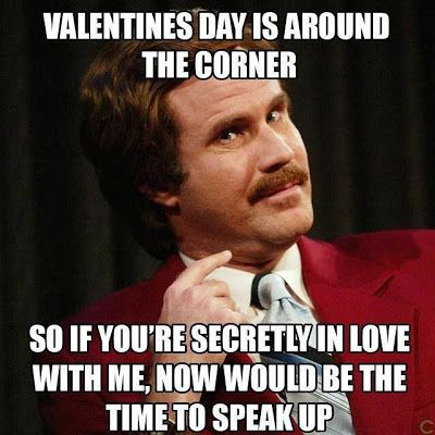 Valentines Day is around the corner so if you are secretly in love with me, now would be the time to speak up.