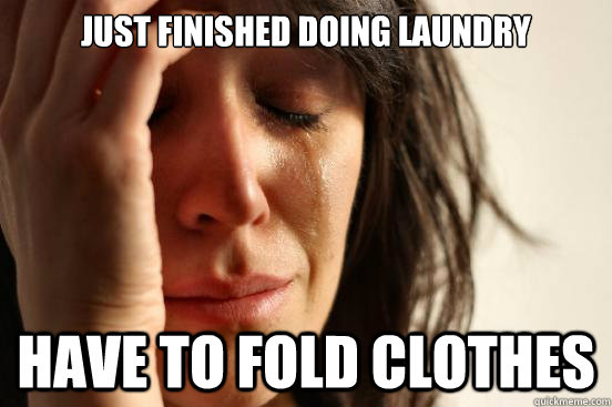 just finished doing laundry have to fold clothes sarcastic i hate laundry meme