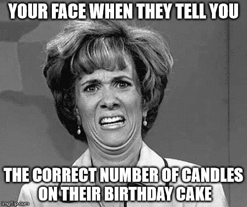 your face when they tell you the correct number of candles birthday meme