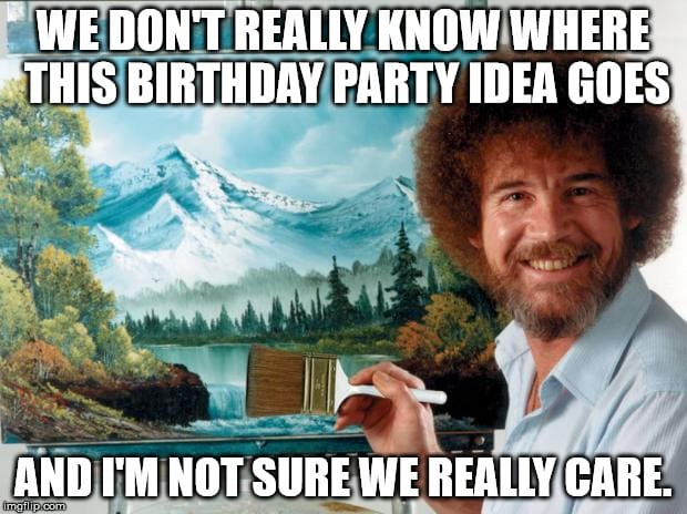 We don't really know where this birthday party idea goes and im not sure I really care - bob ross birthday meme