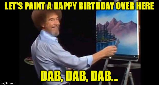 Let's paint a happy birthday over here, dab dab dab. bob ross painting meme birthday funny