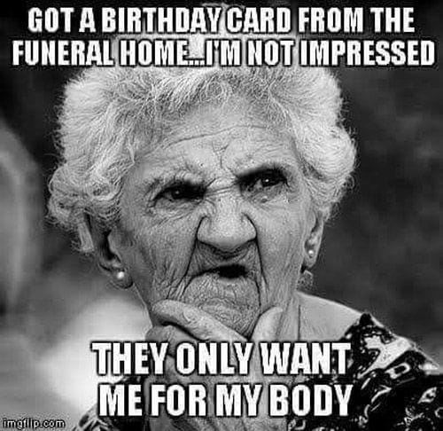 Got a birthday card from the funeral home, i'm not impressed. They only want me for my body.   funeral birthday meme