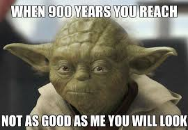 When 900 years you reach not as good as me you will look star wars yoda birthday meme