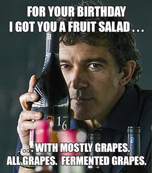 For your birthday I got you a fruit salad - mostly grapes okay it's wine.  birthday wine meme