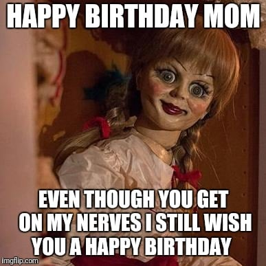 mom birthday meme from kid even though you get on my nerves i still wish you a happy birthday