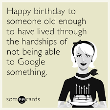 Happy birthday to someone old enough to have lived through the hardships of not being able to Google something. Meme Funny Birthday