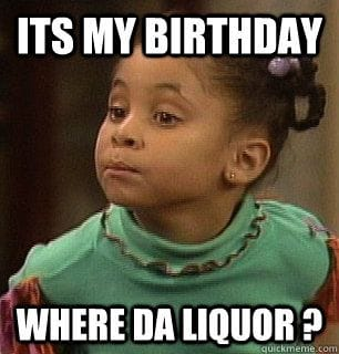 its my birthday where day liquor - rudy birthday meme