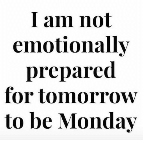 I am not emotionally prepared for tomorrow to be Monday