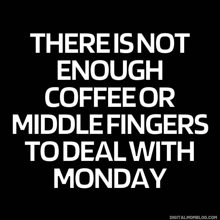 monday meme - there is not enough coffee or middle fingers to deal with monday