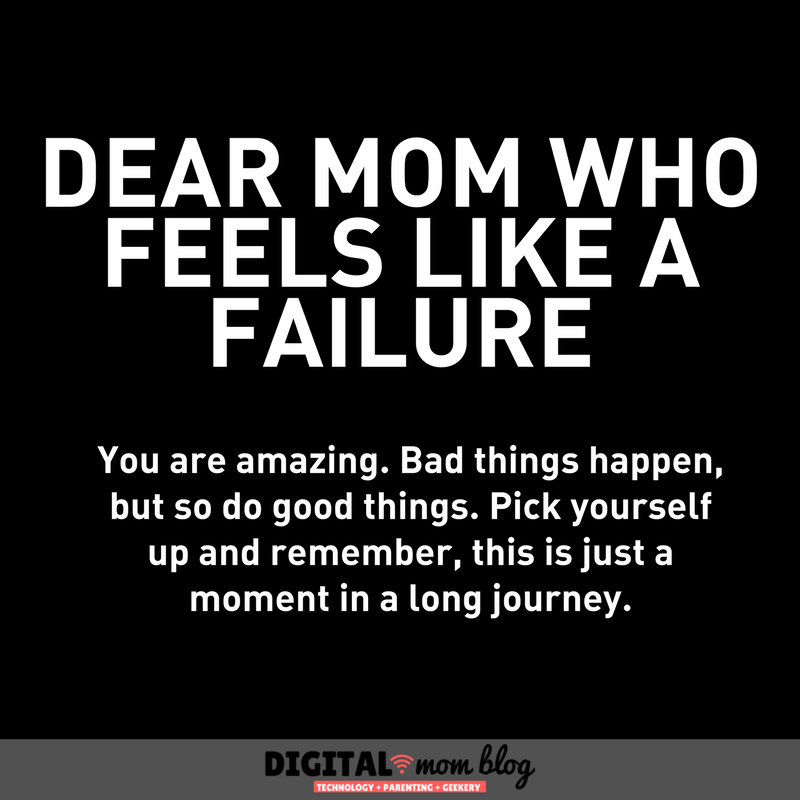 Dear mom who feels like a failure. You are amazing. Bad things happen, but so do good things. Pick yourself up and remember, this is just a moment in a long journey.