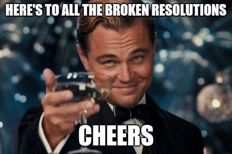 Here's to all the broken resolutions. Cheers.