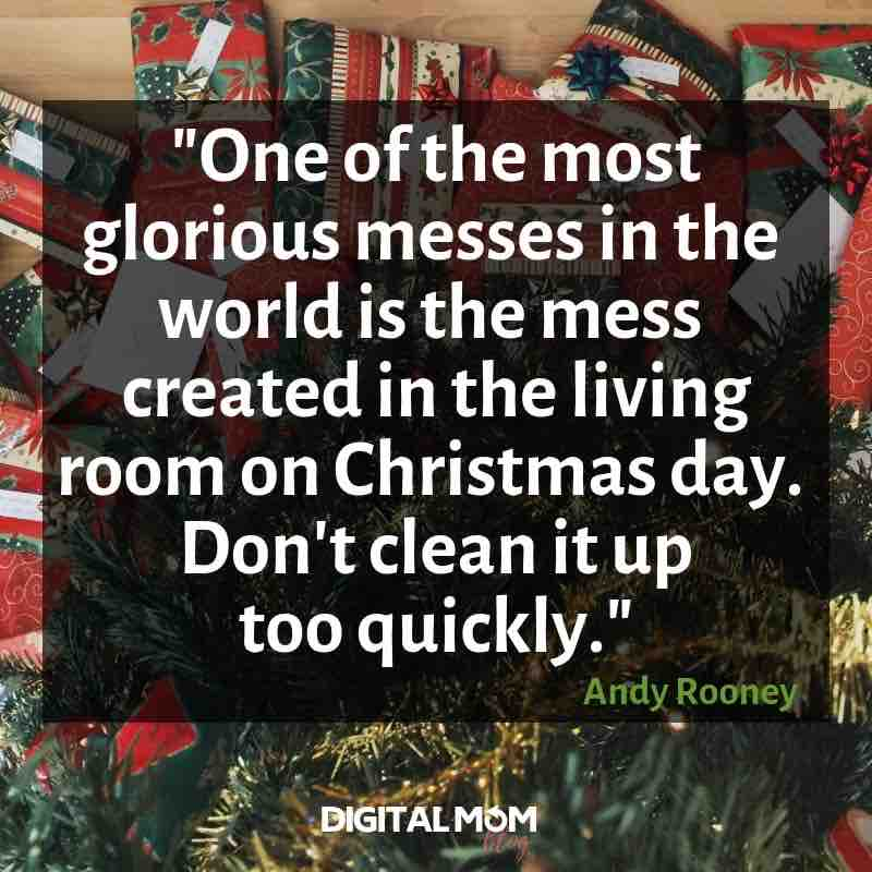 """""""One of the most glorious messes in the whole world is the mess created in the living room on Christmas day. Don't clean it up too quickly."""" Andy Rooney quote"""