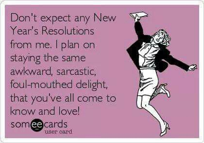 Don't expect any New Year's resolutions from me. I plan on staying the same awkward, sarcastic, foul-mouthed delight, that you've all come to know and love.