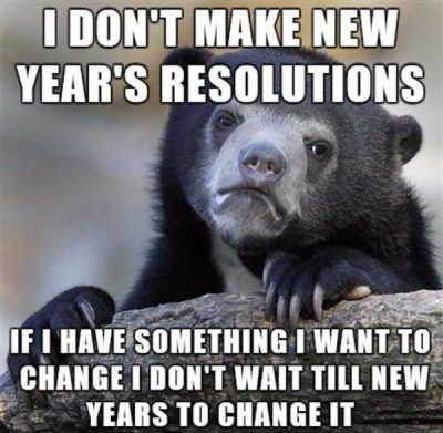 I don't make new year's resolutions if I have something I want to change I don't wait till new years to change it.