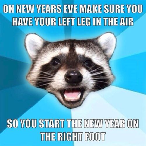 On New Year's eve, make sure you have your left leg in the air so you start the new year on the right foot.