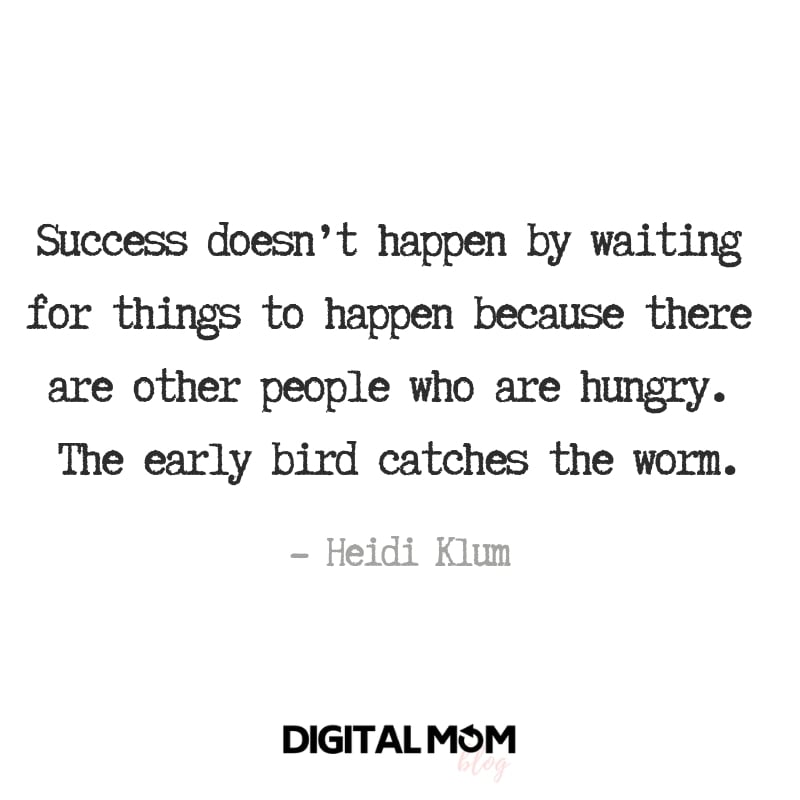Success doesn't happen by waiting for things to happen because there are other people who are hungry. The early bird catches the worm. - Heidi Klum