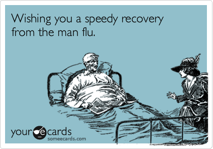 wishing you a speedy recovery from the man flu