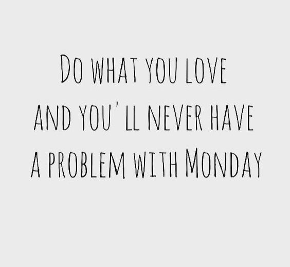 do what you love and you'll never have a problem with monday quote