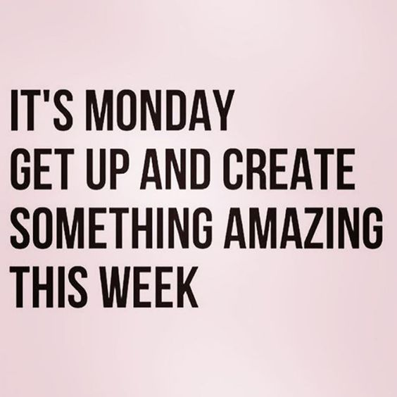 it's monday get up and create something amazing this week