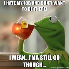 kermit meme - i hate my job and dont want to be there i mean im still going to go though