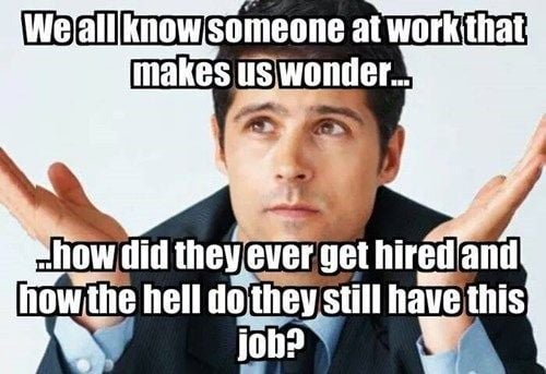 how do you still work here meme - we all know someone at work that makes us wonder how did they ever get hire and how the hell do they still have a job?