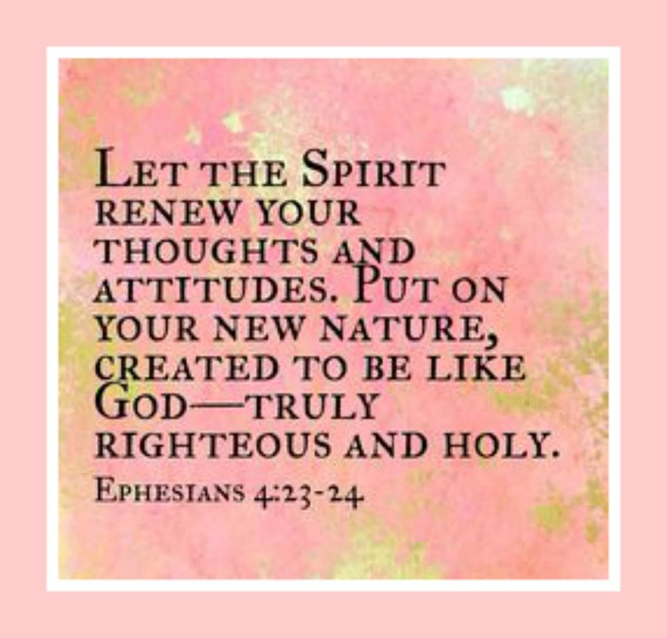 Let the spirit renew your thoughts and attitudes. Put on your new nature, created to be like God - truly righteous and holy. Ephesians 4:23 - 24