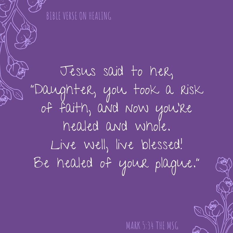 "Mark 5:34 The Message translation Jesus said to her, ""Daughter, you took a risk of faith, and now you're healed and whole. Live well, live blessed! Be healed of your plague."" healing scriptures"