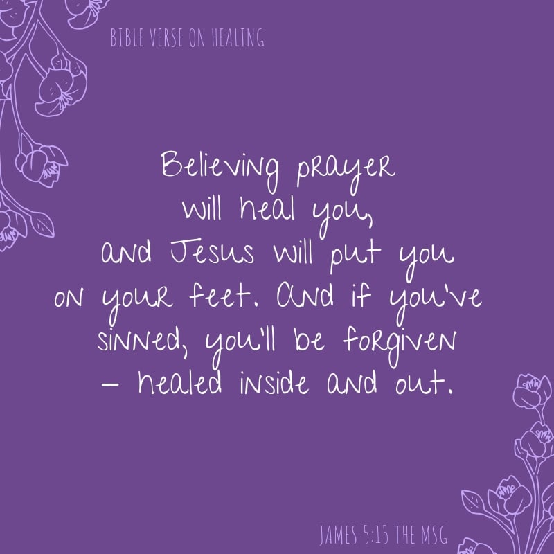 James 5:15 The MSG says Believing prayer will heal you, and Jesus will put you on your feet. And if you've sinned, you'll be forgiven - healed inside and out. healing scriptures