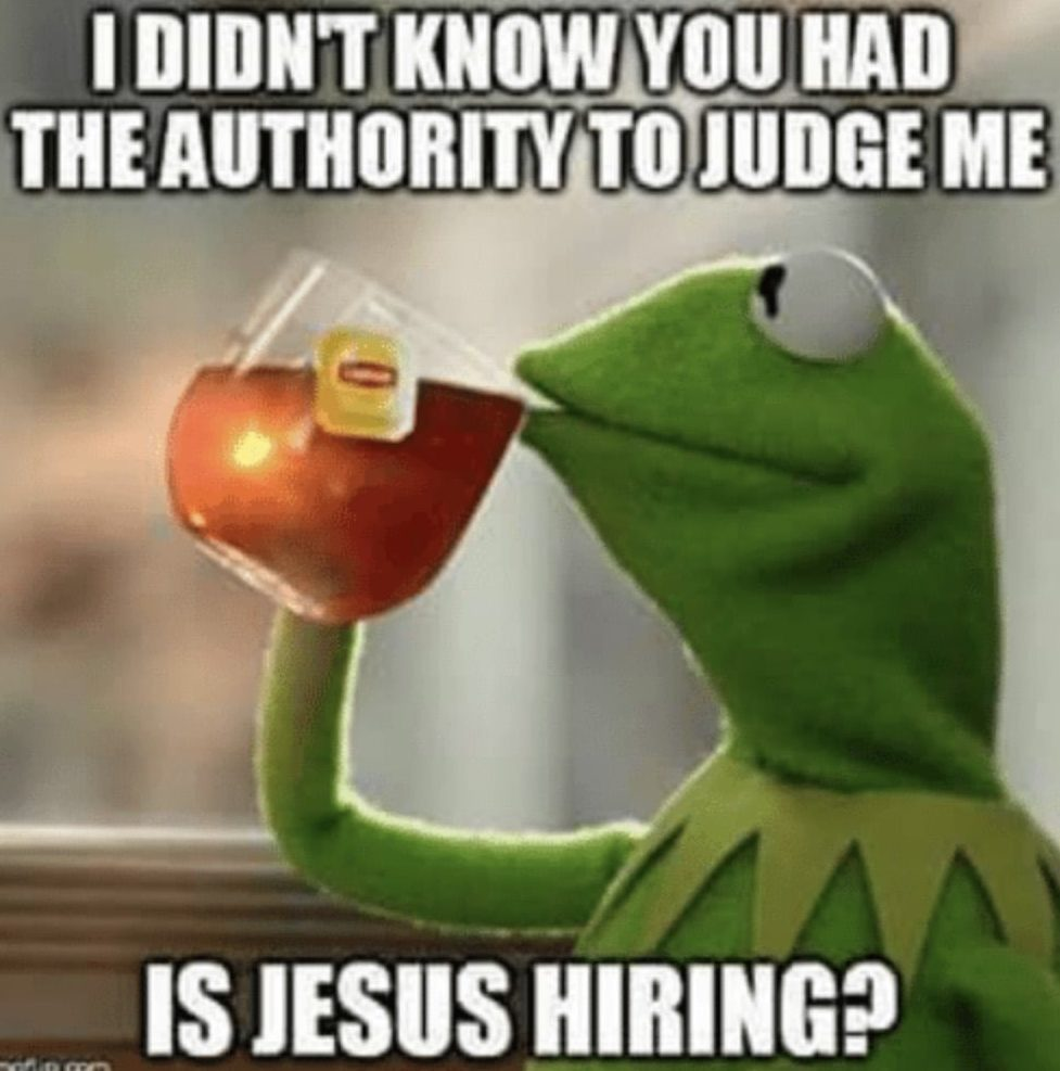 jesus meme kermit i did not know you had the authority to judge me. Is Jesus hiring?