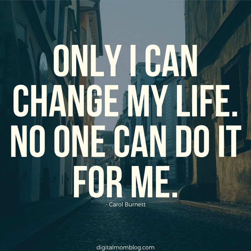 Only I can change my life. No one can do it for me. carol burnett quote