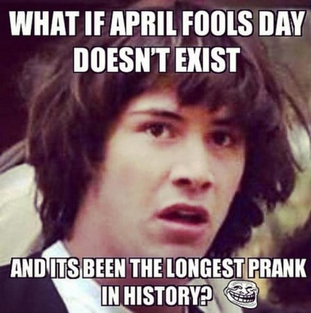 april fools meme what is april fools day doesnt exist and is the longest prank in history