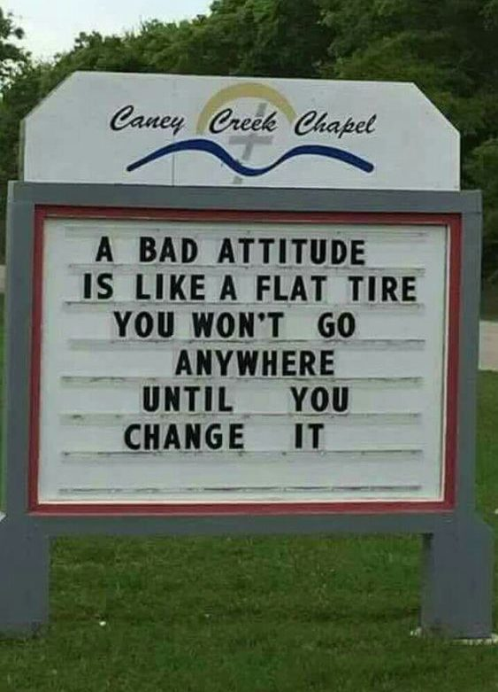 A bad attitude is like a flat. You wont go anywhere, until you change it. Church Sign Sayings