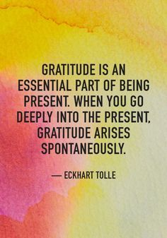Gratitude is an essential part of being present. When you go deeply into the present, gratitude arise spontaneously. - Eckhart Tolle