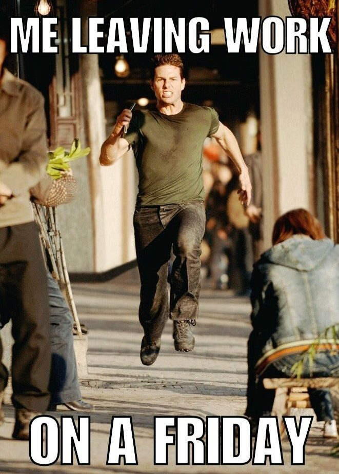 Me leaving work on a friday - Tom Cruise running mission impossible - work memes friday