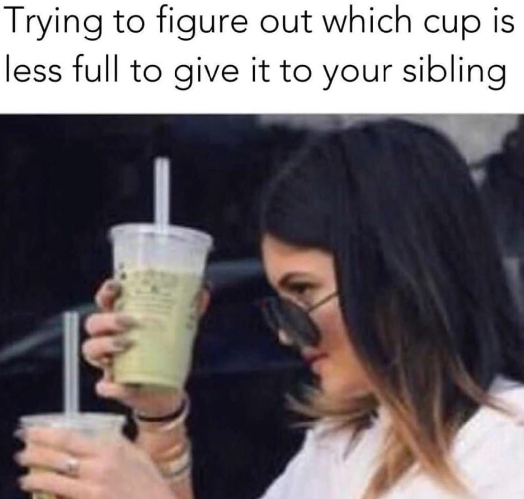 Kylie Jenner trying to figure out which cup is less full to give it to your sibling. Funny Sibling memes