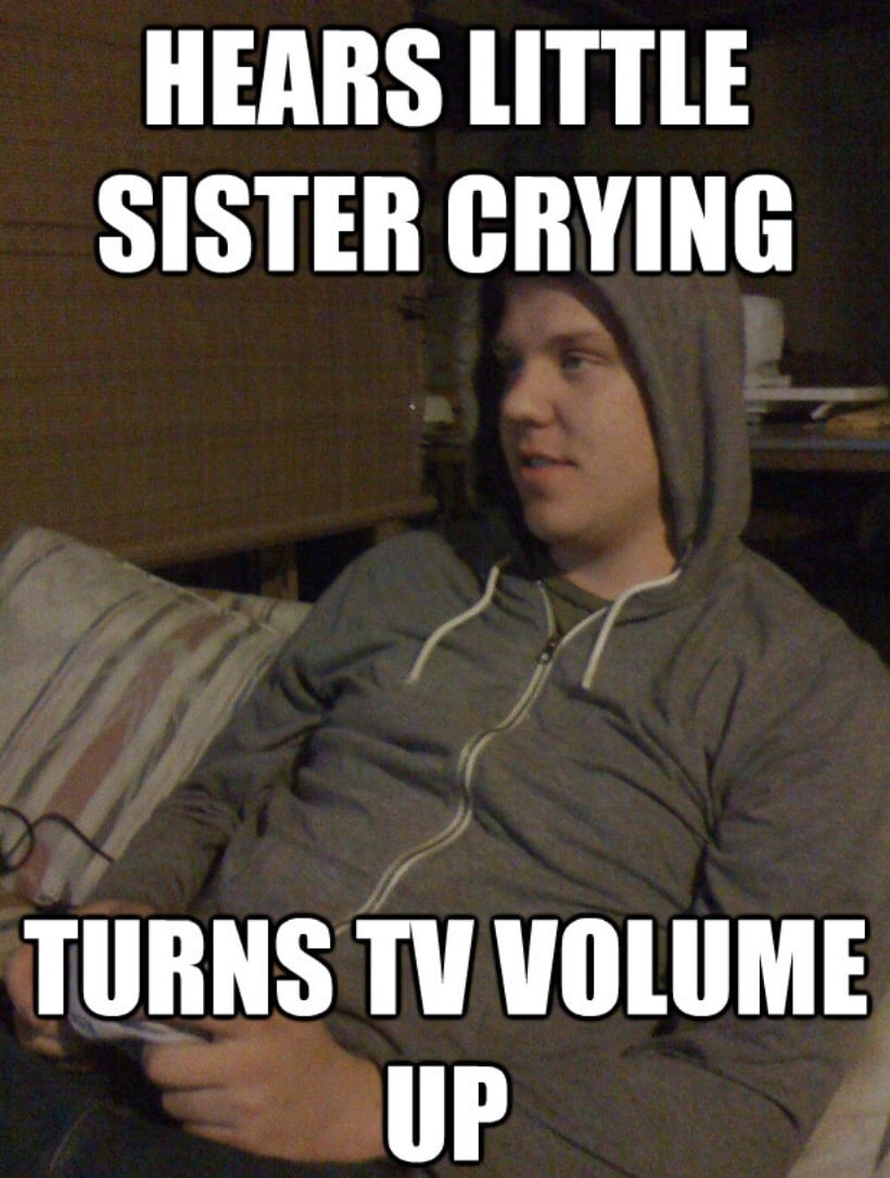 Brother Meme - hears little sister crying turns up the volume