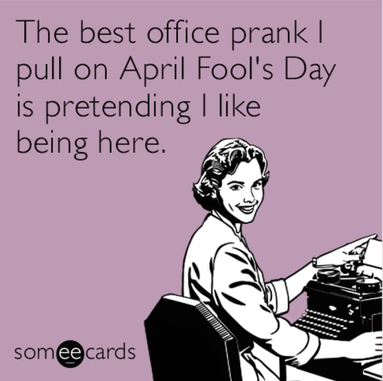 office april fools prank = the best office prank i pull on april fool's day is pretending i like being here