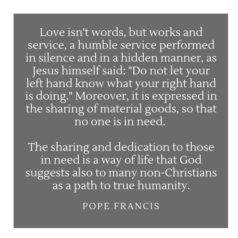"""Love isn't words, but works and service, a humble service performed in silence and in a hidden manner, as Jesus himself said: """"Do not let your left hand know what your right hand is doing."""" Moreover, it is expressed in the sharing of material goods, so that no one is in need. The sharing and dedication to those in need is a way of life that God suggests also to many non-Christians as a path to true humanity. Pope Francis quote on washing feet maundy thursday"""