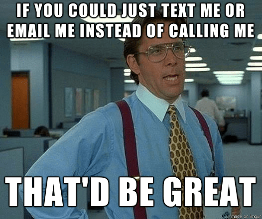if you could just text me or email me instead of call me that'd be great - office space meme