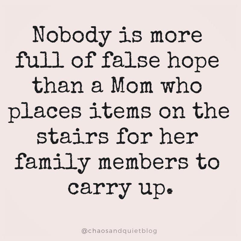 Nobody is more full of false hope than a mom who places items on the stairs for her family members to carry up.