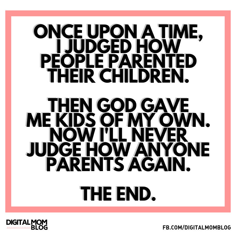 Once upon a time, I judged how people parented their children. Then God gave me kids of my own. Now i'll never judge how anyone parents again. The end.