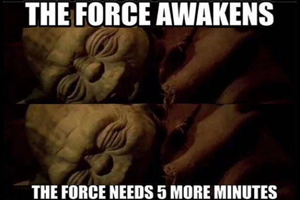 Yoda The force awakens - the force needs 5 more minutes...
