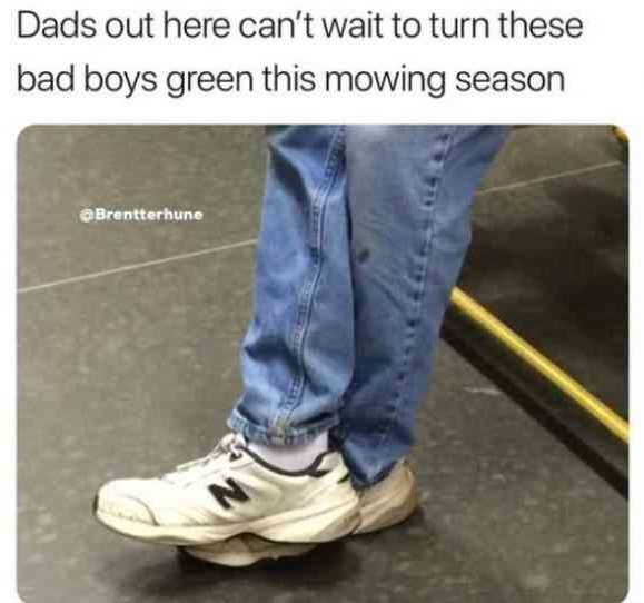 Dads out here cant wait to turn these bad boys green this mowing season. dad shoes meme