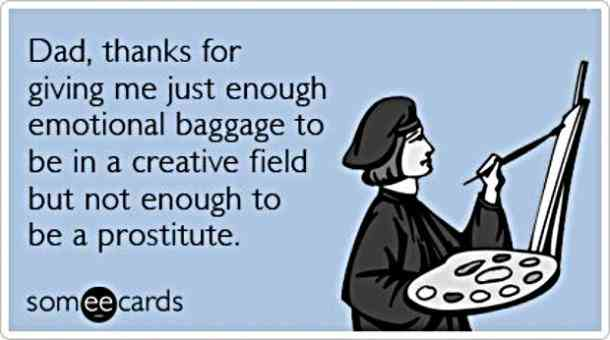 Dad, thanks for giving me just enough emotional baggage to be in a creative field but not enough to be a prostitute.