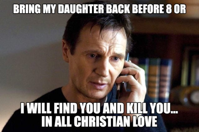 Bring my daughter back before 8 or I will find you and kill you in all Christian love. Funny Dad Meme